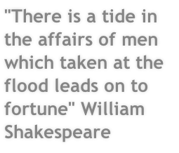 """There is a tide in the affairs of men which taken at the flood leads on to fortune"" William Shakespeare"